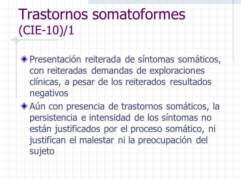 Trastornos somatoformes (CIE-10)/1 Presentación reiterada de síntomas somáticos, con reiteradas demandas de exploraciones clínicas, a pesar de los rei
