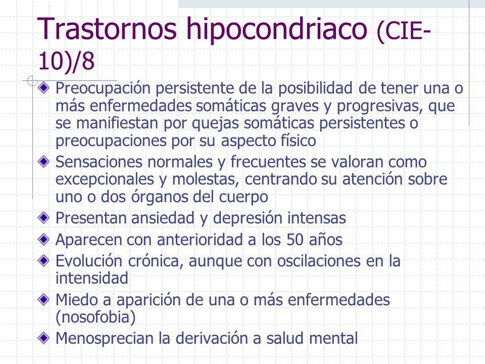 Trastornos hipocondriaco (CIE- 10)/8 Preocupación persistente de la posibilidad de tener una o más enfermedades somáticas graves y progresivas, que se