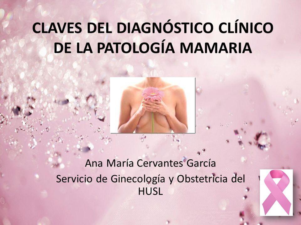 CLAVES DEL DIAGNÓSTICO CLÍNICO DE LA PATOLOGÍA MAMARIA Ana María Cervantes García Servicio de Ginecología y Obstetricia del HUSL
