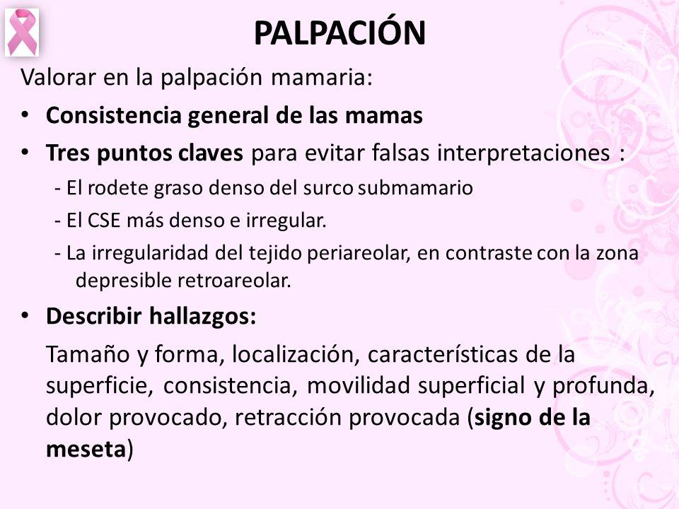 PALPACIÓN Valorar en la palpación mamaria: Consistencia general de las mamas Tres puntos claves para evitar falsas interpretaciones : - El rodete gras