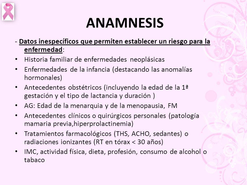 ANAMNESIS - Datos inespecíficos que permiten establecer un riesgo para la enfermedad: Historia familiar de enfermedades neoplásicas Enfermedades de la