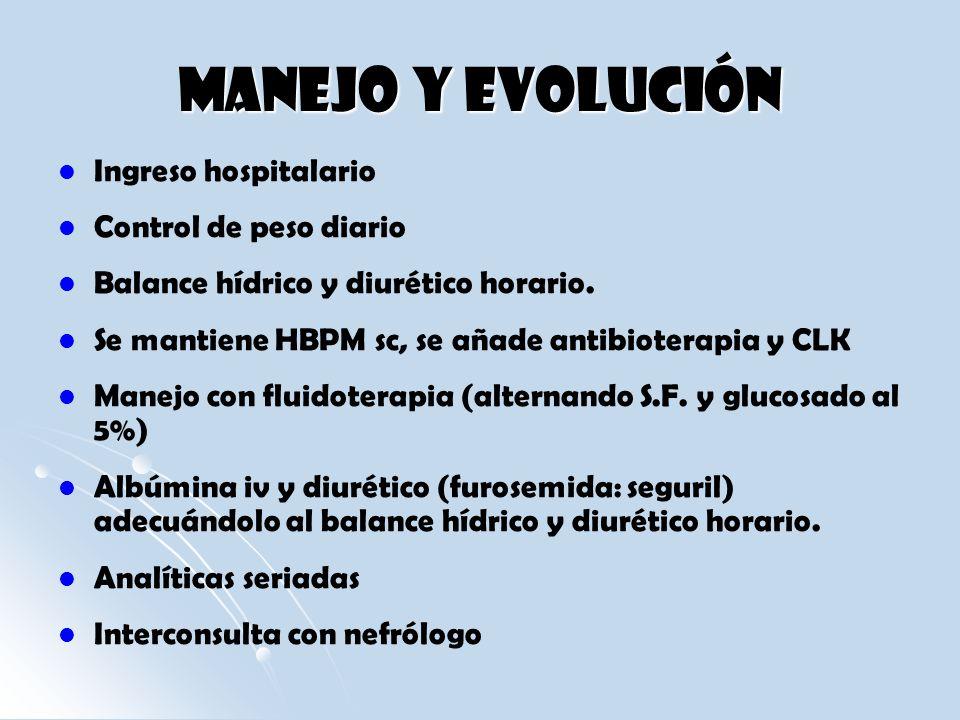 Manejo y Evolución Ingreso hospitalario Control de peso diario Balance hídrico y diurético horario. Se mantiene HBPM sc, se añade antibioterapia y CLK