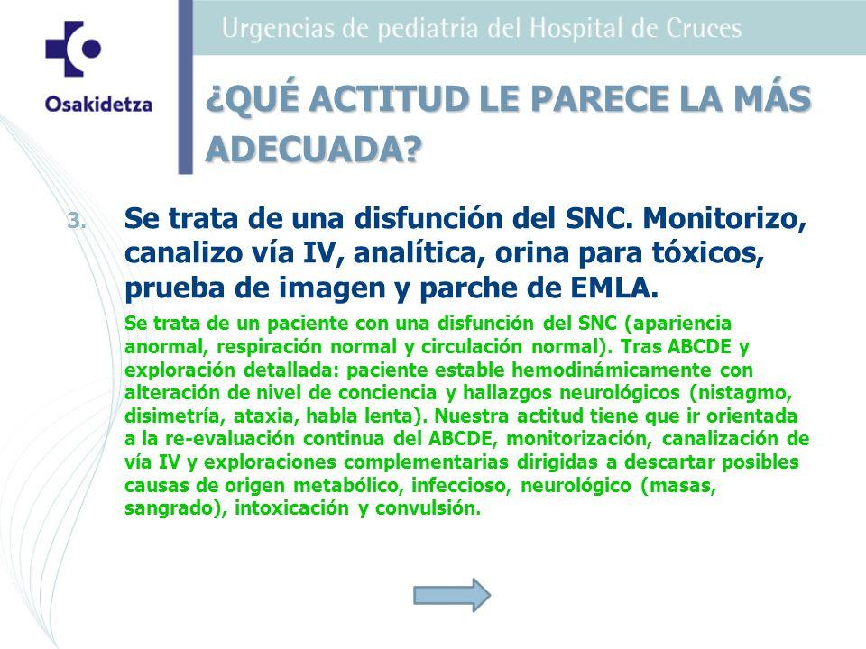 3. 3. Se trata de una disfunción del SNC. Monitorizo, canalizo vía IV, analítica, orina para tóxicos, prueba de imagen y parche de EMLA. Se trata de u
