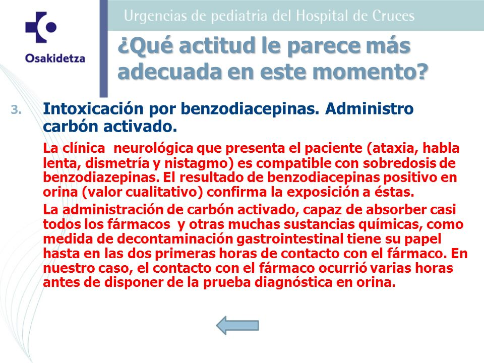 3. 3. Intoxicación por benzodiacepinas. Administro carbón activado. La clínica neurológica que presenta el paciente (ataxia, habla lenta, dismetría y