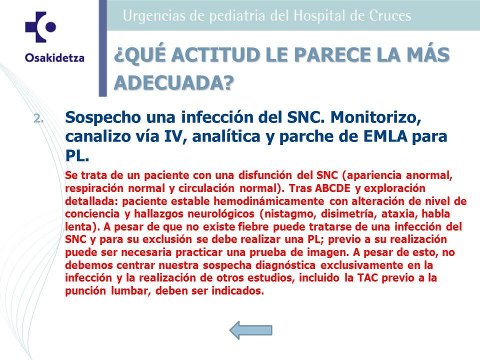2. 2. Sospecho una infección del SNC. Monitorizo, canalizo vía IV, analítica y parche de EMLA para PL. Se trata de un paciente con una disfunción del