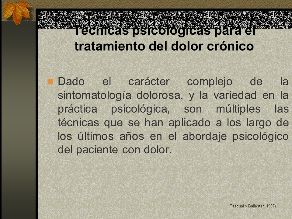 Técnicas psicológicas para el tratamiento del dolor crónico Dado el carácter complejo de la sintomatología dolorosa, y la variedad en la práctica psicológica, son múltiples las técnicas que se han aplicado a los largo de los últimos años en el abordaje psicológico del paciente con dolor.