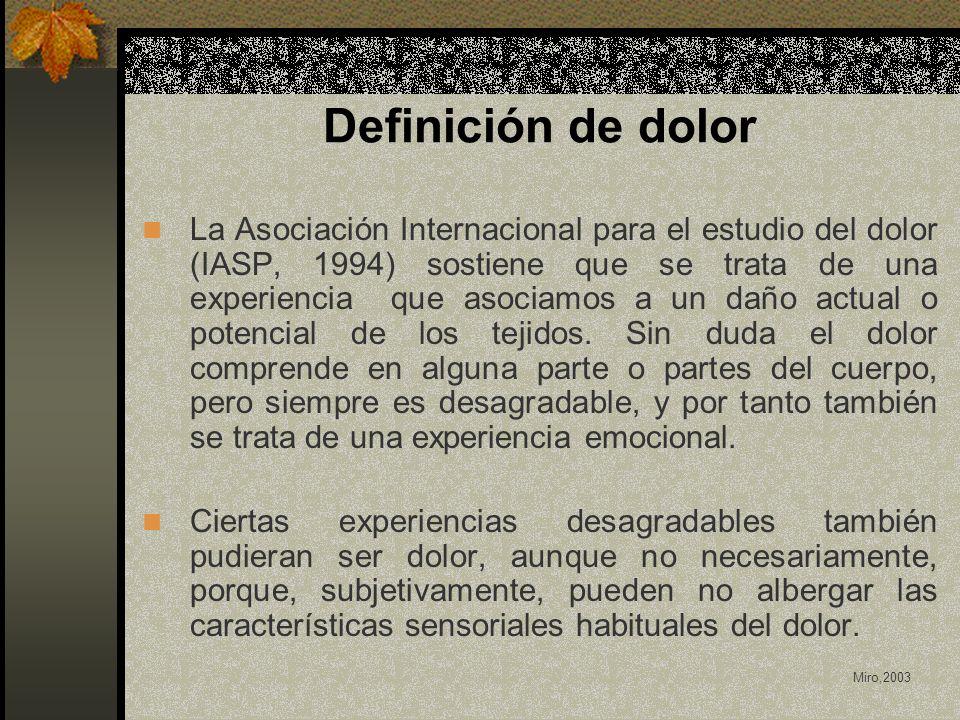 Definición de dolor La Asociación Internacional para el estudio del dolor (IASP, 1994) sostiene que se trata de una experiencia que asociamos a un daño actual o potencial de los tejidos.