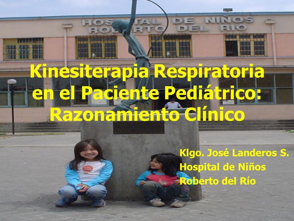 Kinesiterapia Respiratoria en el Paciente Pediátrico: Razonamiento Clínico Klgo. José Landeros S. Hospital de Niños Roberto del Río