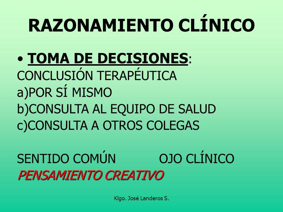 Klgo. José Landeros S. RAZONAMIENTO CLÍNICO TOMA DE DECISIONES : CONCLUSIÓN TERAPÉUTICA a)POR SÍ MISMO b)CONSULTA AL EQUIPO DE SALUD c)CONSULTA A OTRO