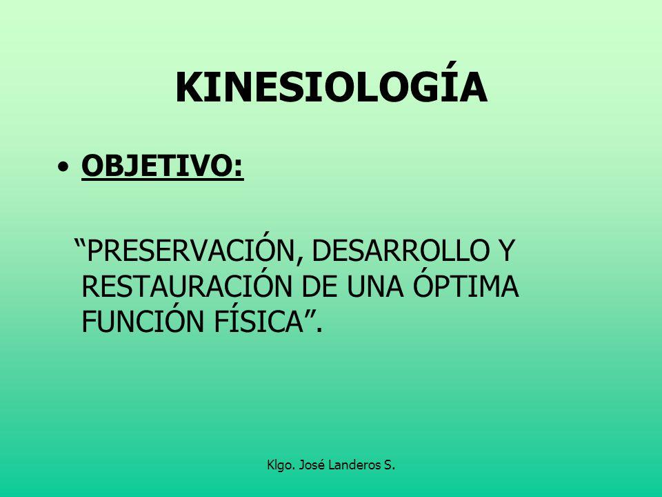 Klgo. José Landeros S. KINESIOLOGÍA OBJETIVO: PRESERVACIÓN, DESARROLLO Y RESTAURACIÓN DE UNA ÓPTIMA FUNCIÓN FÍSICA.