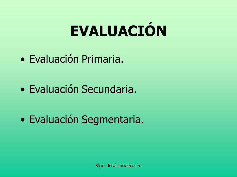 Klgo. José Landeros S. EVALUACIÓN Evaluación Primaria. Evaluación Secundaria. Evaluación Segmentaria.