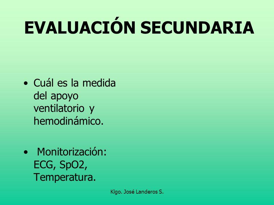 Klgo. José Landeros S. EVALUACIÓN SECUNDARIA Cuál es la medida del apoyo ventilatorio y hemodinámico. Monitorización: ECG, SpO2, Temperatura.