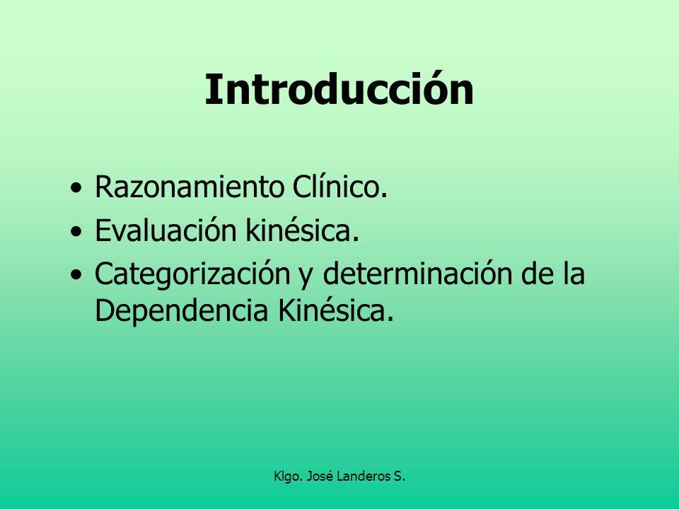 Klgo. José Landeros S. Introducción Razonamiento Clínico. Evaluación kinésica. Categorización y determinación de la Dependencia Kinésica.