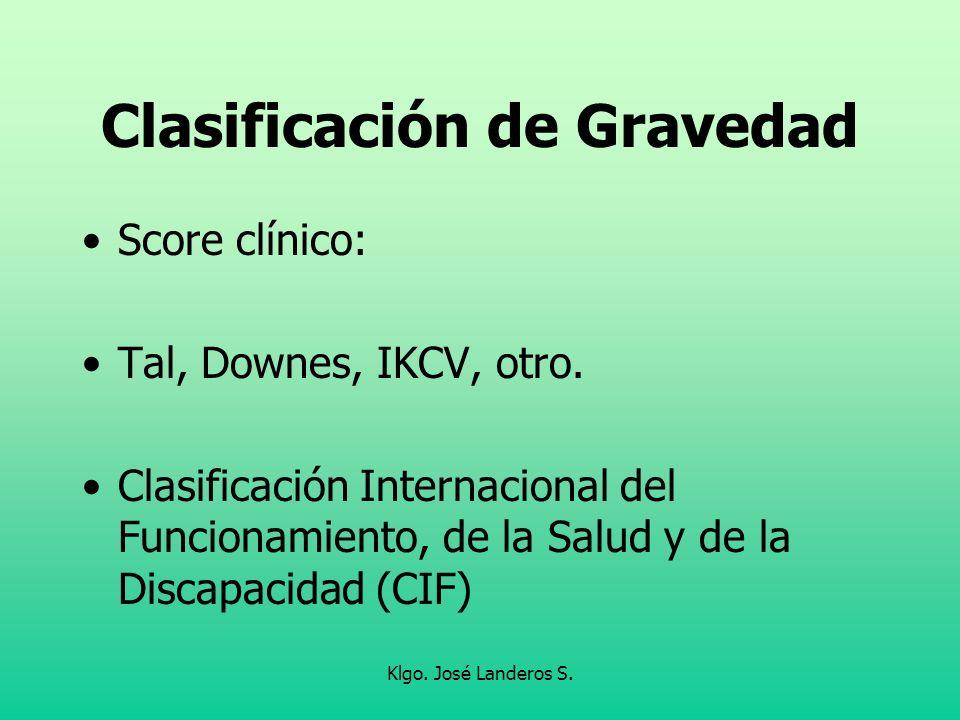 Klgo. José Landeros S. Clasificación de Gravedad Score clínico: Tal, Downes, IKCV, otro. Clasificación Internacional del Funcionamiento, de la Salud y