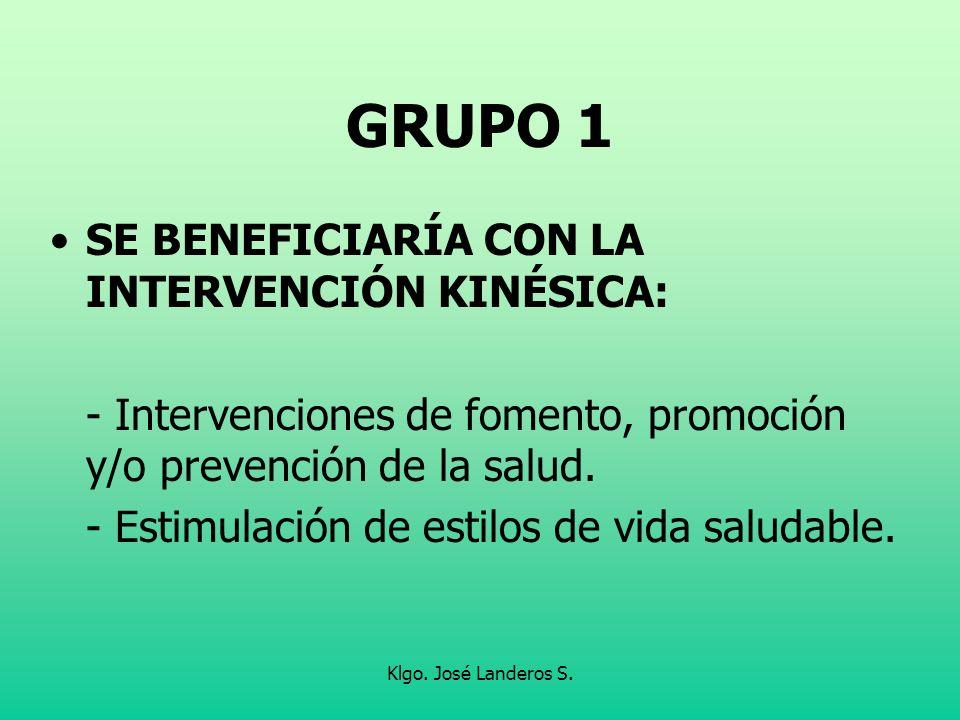 Klgo. José Landeros S. GRUPO 1 SE BENEFICIARÍA CON LA INTERVENCIÓN KINÉSICA: - Intervenciones de fomento, promoción y/o prevención de la salud. - Esti