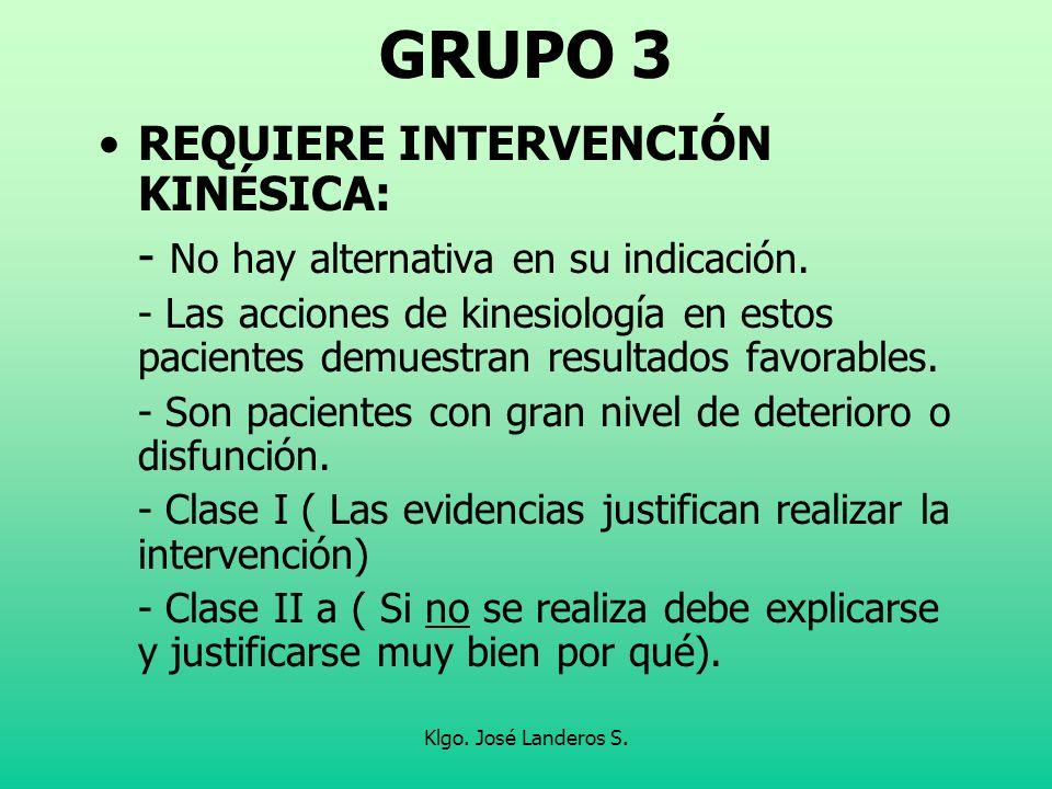 Klgo. José Landeros S. GRUPO 3 REQUIERE INTERVENCIÓN KINÉSICA: - No hay alternativa en su indicación. - Las acciones de kinesiología en estos paciente