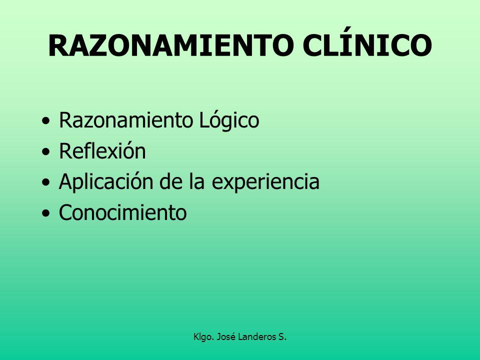 Klgo. José Landeros S. RAZONAMIENTO CLÍNICO Razonamiento Lógico Reflexión Aplicación de la experiencia Conocimiento