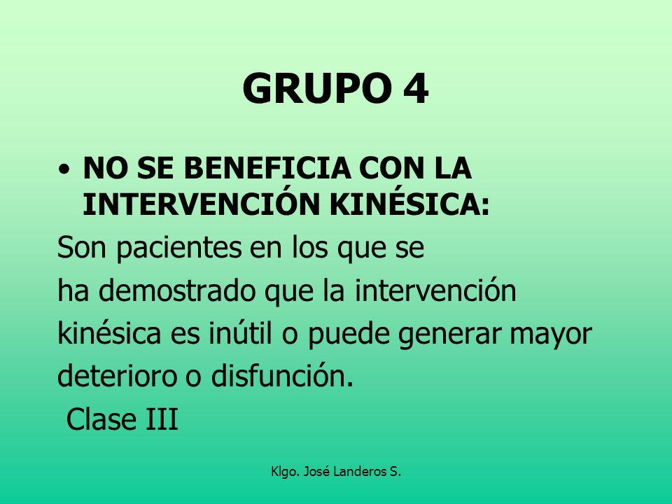 Klgo. José Landeros S. GRUPO 4 NO SE BENEFICIA CON LA INTERVENCIÓN KINÉSICA: Son pacientes en los que se ha demostrado que la intervención kinésica es