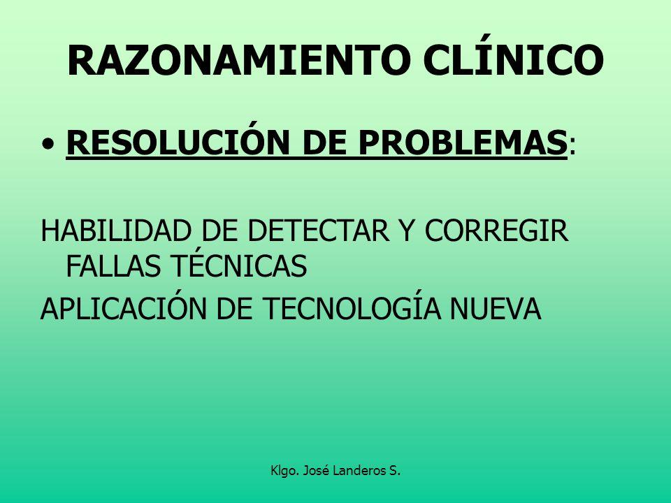 Klgo. José Landeros S. RAZONAMIENTO CLÍNICO RESOLUCIÓN DE PROBLEMAS : HABILIDAD DE DETECTAR Y CORREGIR FALLAS TÉCNICAS APLICACIÓN DE TECNOLOGÍA NUEVA