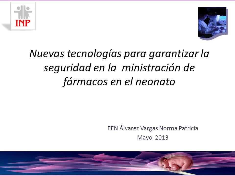 Nuevas tecnologías para garantizar la seguridad en la ministración de fármacos en el neonato EEN Álvarez Vargas Norma Patricia Mayo 2013