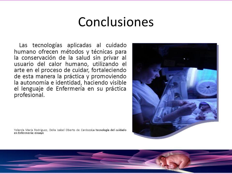 Conclusiones Las tecnologías aplicadas al cuidado humano ofrecen métodos y técnicas para la conservación de la salud sin privar al usuario del calor h