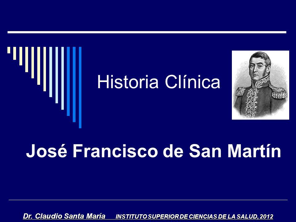 Historia Clínica José Francisco de San Martín Dr. Claudio Santa María INSTITUTO SUPERIOR DE CIENCIAS DE LA SALUD, 2012
