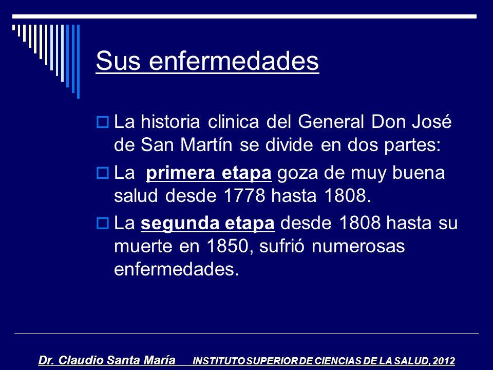 Sus enfermedades La historia clinica del General Don José de San Martín se divide en dos partes: La primera etapa goza de muy buena salud desde 1778 h