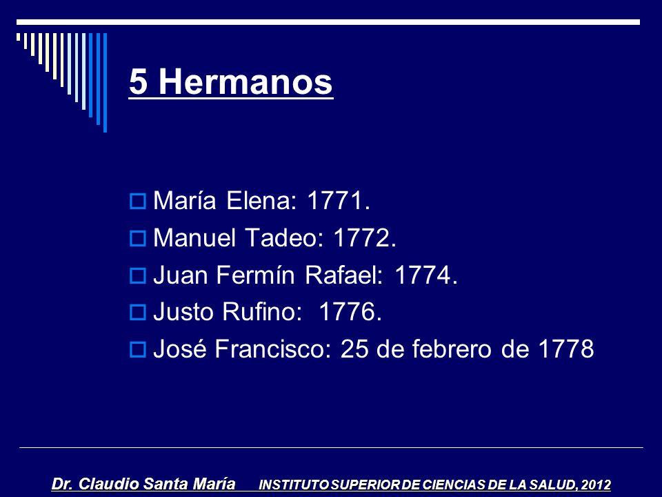 5 Hermanos María Elena: 1771. Manuel Tadeo: 1772. Juan Fermín Rafael: 1774. Justo Rufino: 1776. José Francisco: 25 de febrero de 1778 Dr. Claudio Sant