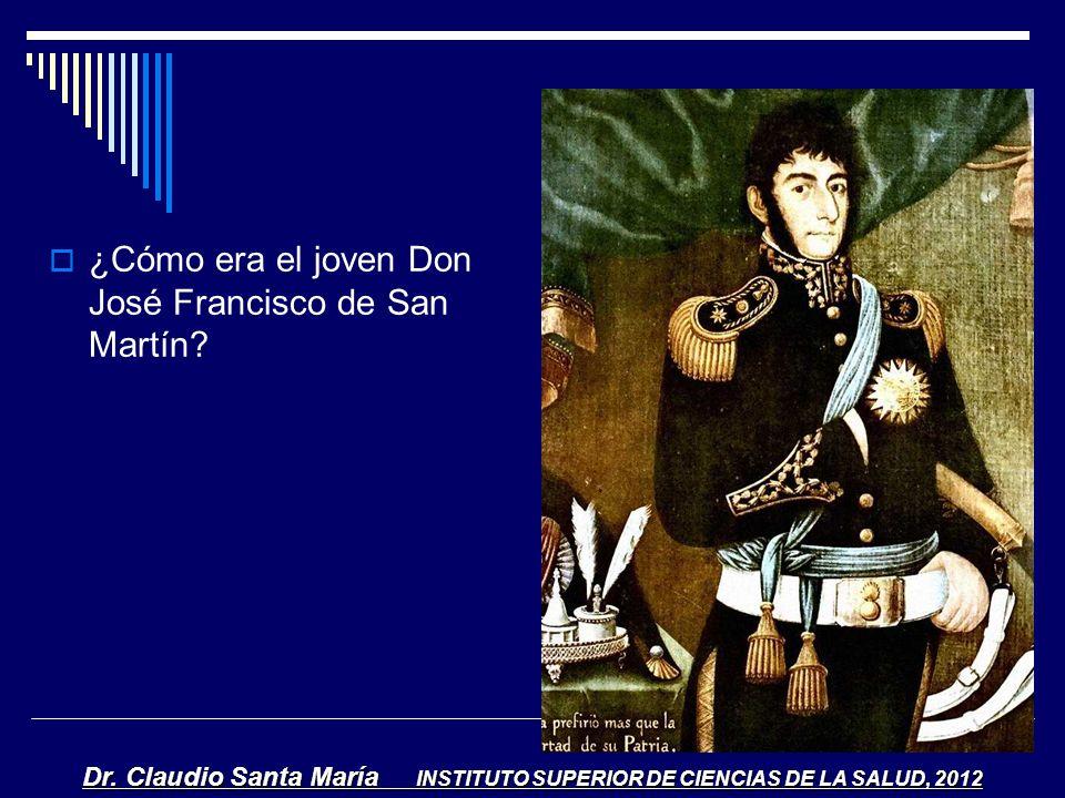 ¿Cómo era el joven Don José Francisco de San Martín? Dr. Claudio Santa María INSTITUTO SUPERIOR DE CIENCIAS DE LA SALUD, 2012