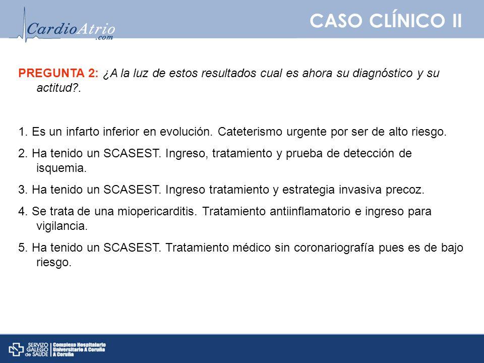 CASO CLÍNICO II PREGUNTA 2: ¿A la luz de estos resultados cual es ahora su diagnóstico y su actitud?. 1. Es un infarto inferior en evolución. Cateteri
