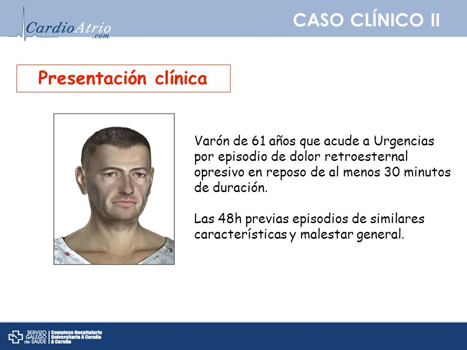 CASO CLÍNICO II Presentación clínica Varón de 61 años que acude a Urgencias por episodio de dolor retroesternal opresivo en reposo de al menos 30 minu