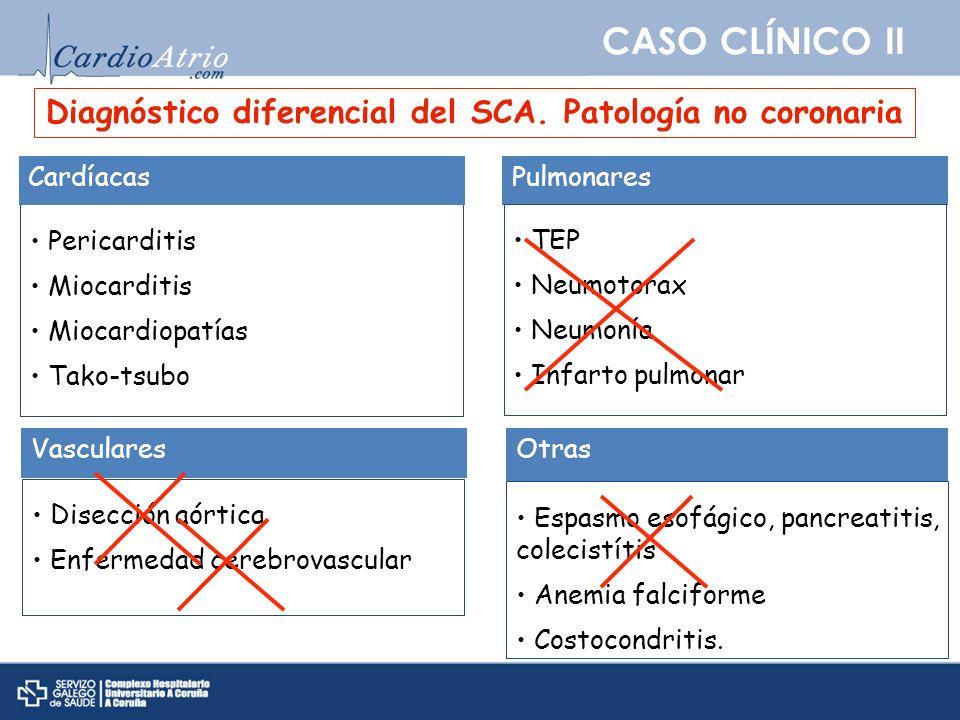 CASO CLÍNICO II Pericarditis Miocarditis Miocardiopatías Tako-tsubo Cardíacas Diagnóstico diferencial del SCA. Patología no coronaria Pulmonares TEP N
