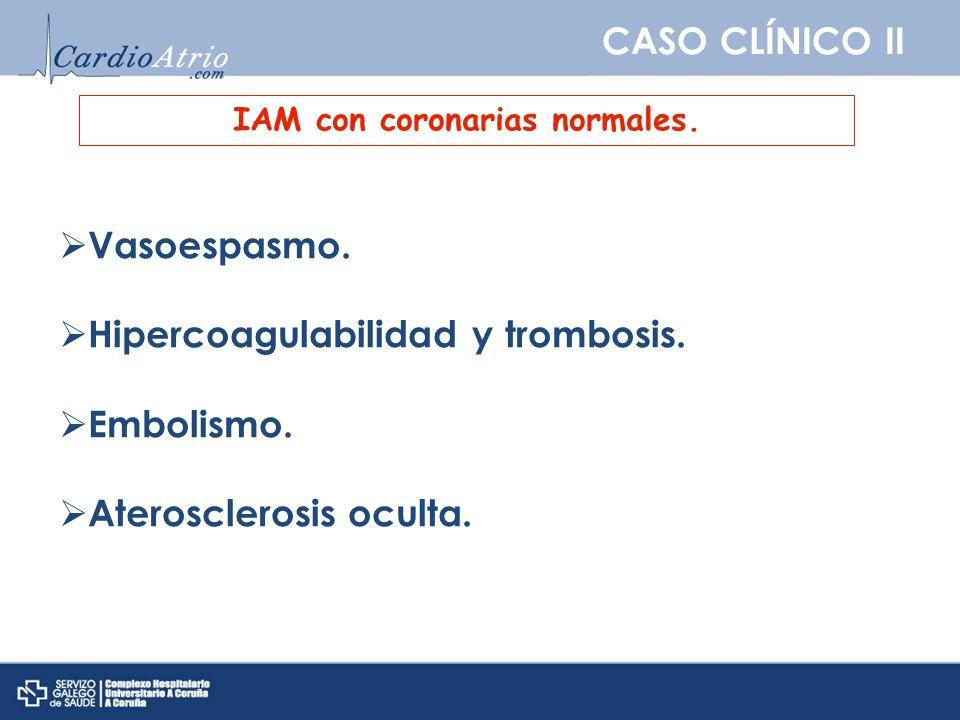 CASO CLÍNICO II IAM con coronarias normales. Vasoespasmo. Hipercoagulabilidad y trombosis. Embolismo. Aterosclerosis oculta.