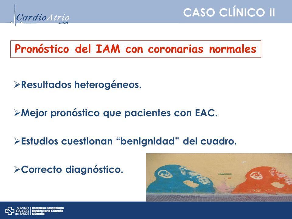CASO CLÍNICO II Pronóstico del IAM con coronarias normales Resultados heterogéneos. Mejor pronóstico que pacientes con EAC. Estudios cuestionan benign