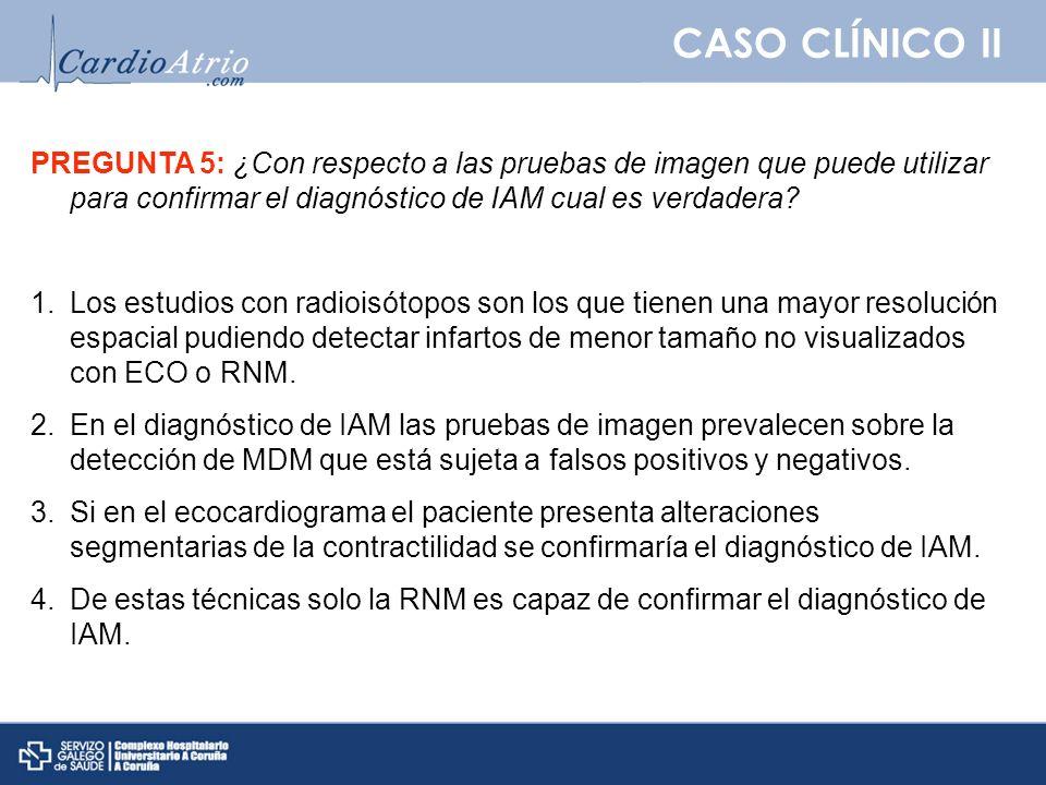 CASO CLÍNICO II PREGUNTA 5: ¿Con respecto a las pruebas de imagen que puede utilizar para confirmar el diagnóstico de IAM cual es verdadera? 1.Los est
