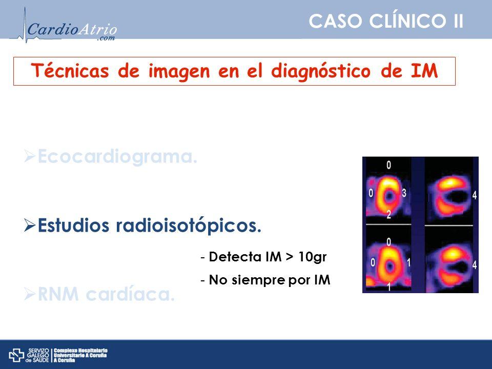 CASO CLÍNICO II Técnicas de imagen en el diagnóstico de IM Ecocardiograma. Estudios radioisotópicos. RNM cardíaca. - Detecta IM > 10gr - No siempre po