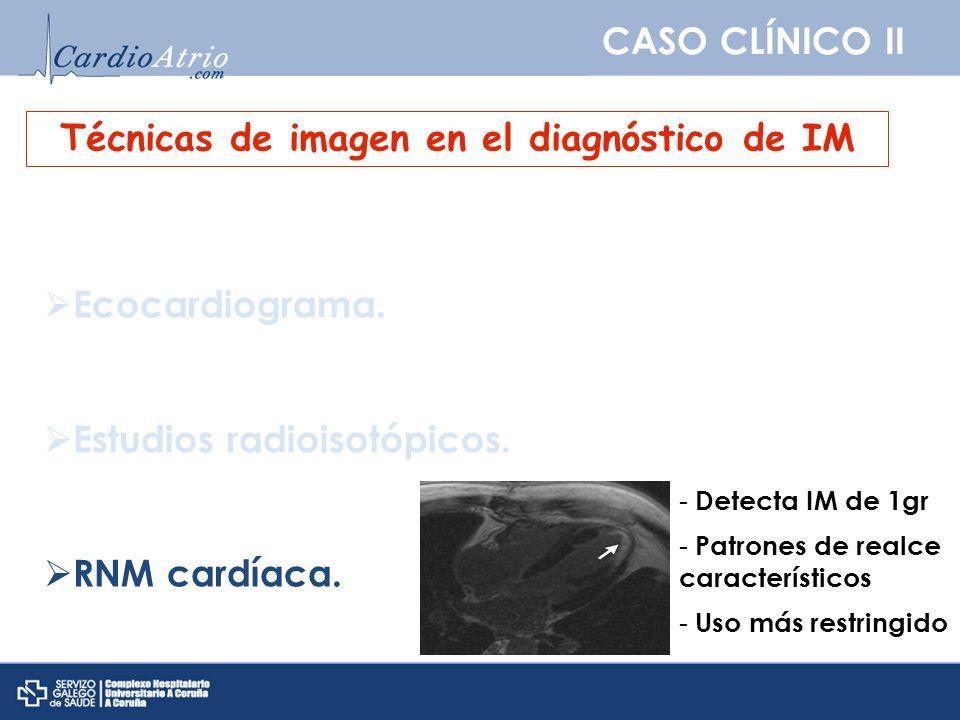 CASO CLÍNICO II Técnicas de imagen en el diagnóstico de IM Ecocardiograma. Estudios radioisotópicos. RNM cardíaca. - Detecta IM de 1gr - Patrones de r