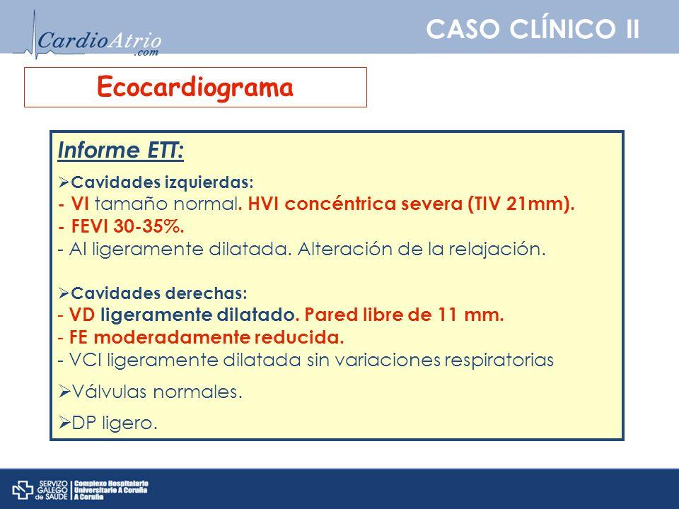 CASO CLÍNICO II Ecocardiograma Informe ETT: Cavidades izquierdas: - VI tamaño normal. HVI concéntrica severa (TIV 21mm). - FEVI 30-35%. - AI ligeramen