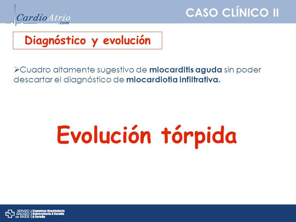 CASO CLÍNICO II Diagnóstico y evolución Cuadro altamente sugestivo de miocarditis aguda sin poder descartar el diagnóstico de miocardiotia infiltrativ