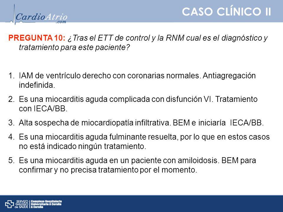 CASO CLÍNICO II PREGUNTA 10: ¿Tras el ETT de control y la RNM cual es el diagnóstico y tratamiento para este paciente? 1.IAM de ventrículo derecho con