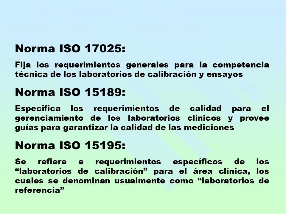 Norma ISO 17025: Fija los requerimientos generales para la competencia técnica de los laboratorios de calibración y ensayos Norma ISO 15189: Especifica los requerimientos de calidad para el gerenciamiento de los laboratorios clínicos y provee guías para garantizar la calidad de las mediciones Norma ISO 15195: Se refiere a requerimientos específicos de los laboratorios de calibración para el área clínica, los cuales se denominan usualmente como laboratorios de referencia