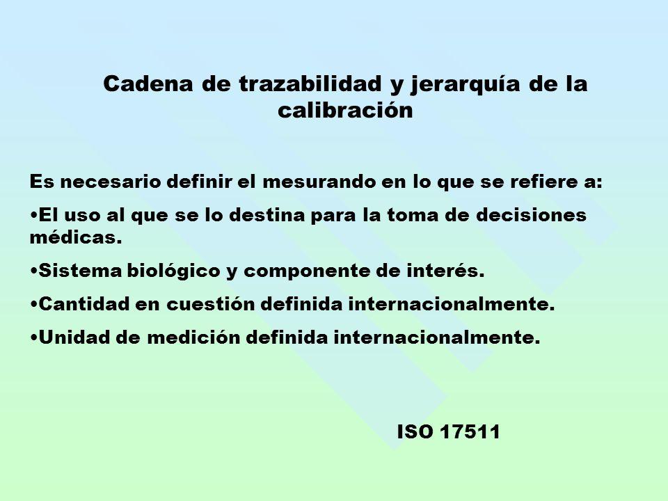 Cadena de trazabilidad y jerarquía de la calibración Es necesario definir el mesurando en lo que se refiere a: El uso al que se lo destina para la toma de decisiones médicas.
