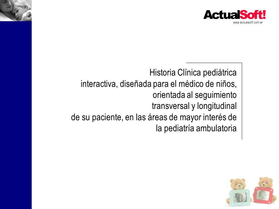 www.actualsoft.com.ar Historia Clínica pediátrica interactiva, diseñada para el médico de niños, orientada al seguimiento transversal y longitudinal de su paciente, en las áreas de mayor interés de la pediatría ambulatoria