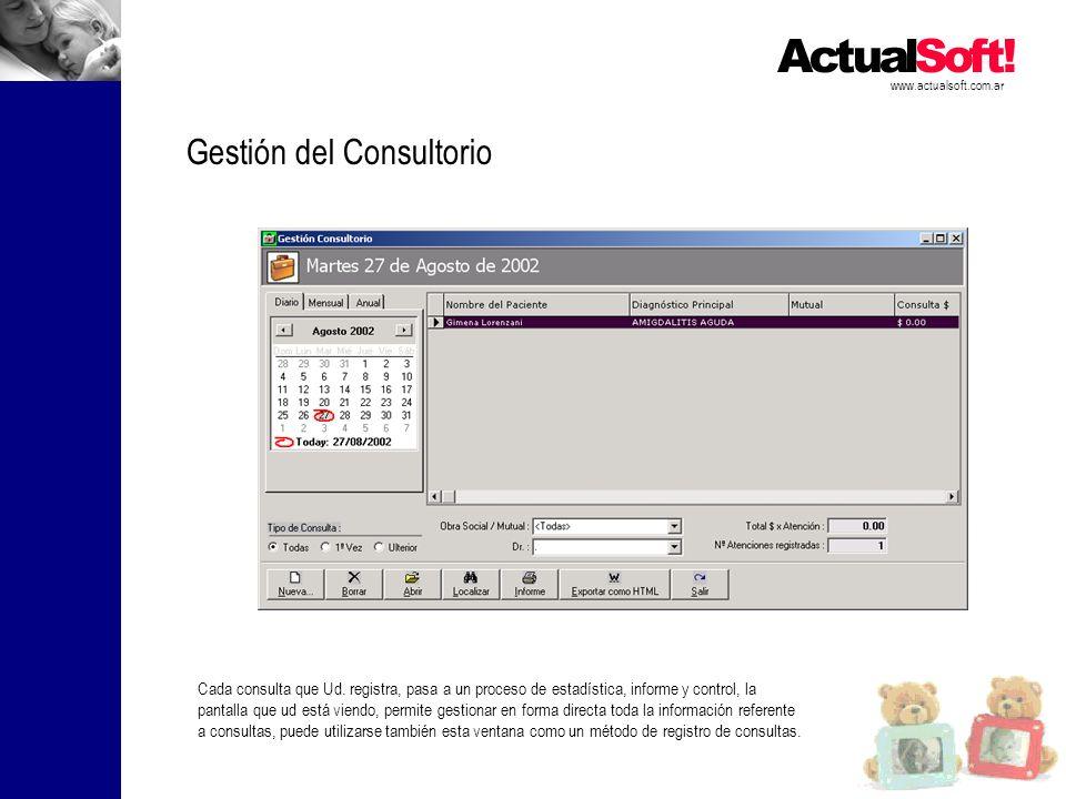 www.actualsoft.com.ar Gestión del Consultorio Cada consulta que Ud. registra, pasa a un proceso de estadística, informe y control, la pantalla que ud