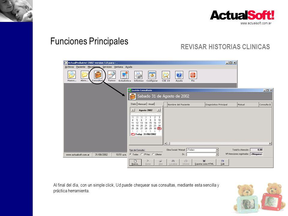 REVISAR HISTORIAS CLINICAS www.actualsoft.com.ar Funciones Principales Al final del día, con un simple click, Ud puede chequear sus consultas, mediante esta sencilla y práctica herramienta.