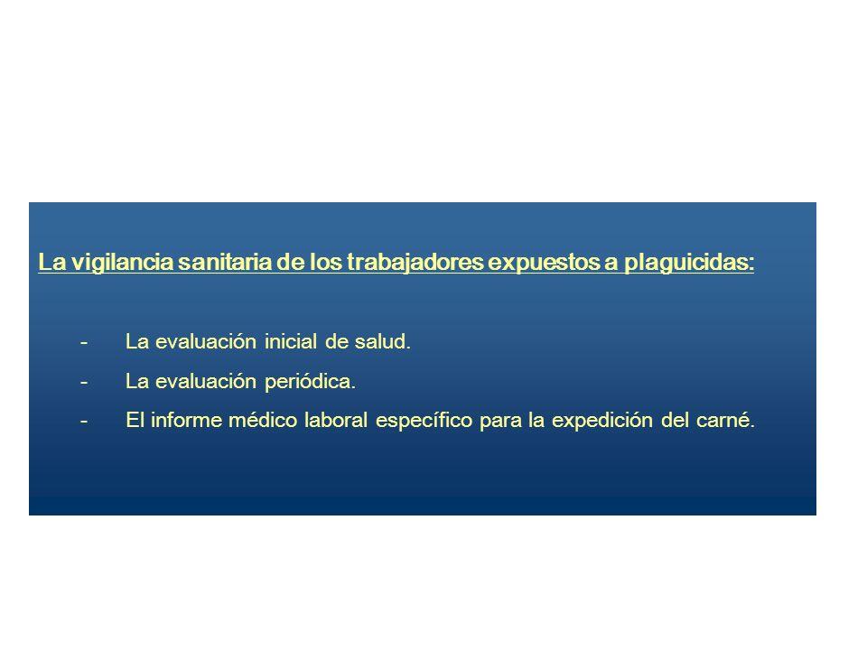 La vigilancia sanitaria de los trabajadores expuestos a plaguicidas: - La evaluación inicial de salud. - La evaluación periódica. - El informe médico