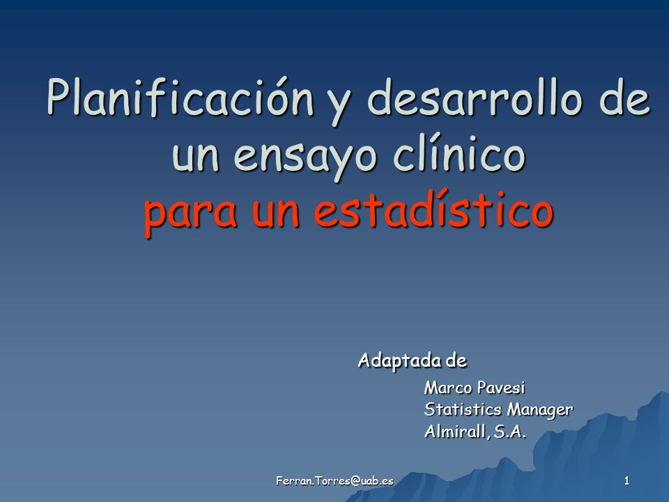 Ferran.Torres@uab.es 1 Planificación y desarrollo de un ensayo clínico para un estadístico Adaptada de Marco Pavesi Statistics Manager Almirall, S.A.