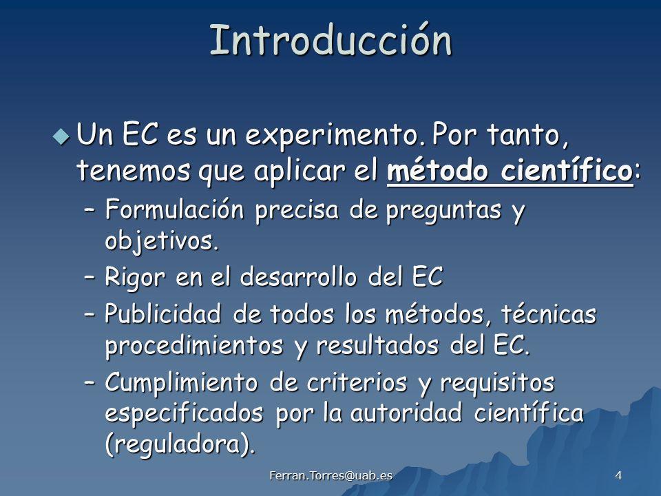 Ferran.Torres@uab.es 5 Introducción El método científico aplicado a un EC: OBJETIVO DEL EC (hipótesis específicas) DISEÑO DEL EC (protocolo) DESARROLLO DEL EC (organización rigurosa) ANÁLISIS DE LOS DATOS (técnicas estadísticas) CONCLUSIONES DEL EC (publicidad de los resultados)