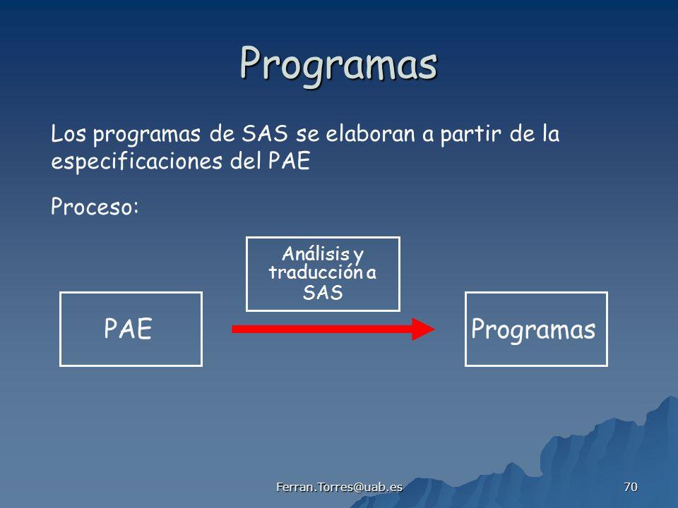 Ferran.Torres@uab.es 70 Programas Los programas de SAS se elaboran a partir de la especificaciones del PAE Proceso: PAEProgramas Análisis y traducción
