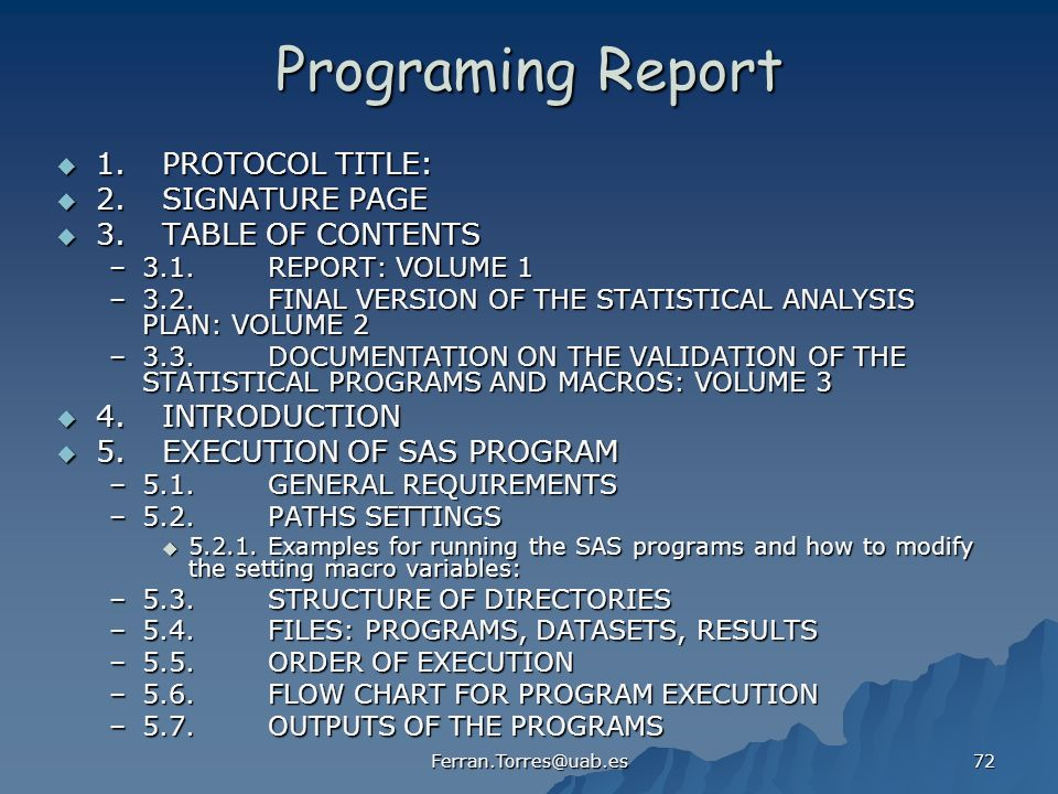 Ferran.Torres@uab.es 72 Programing Report 1.PROTOCOL TITLE: 1.PROTOCOL TITLE: 2.SIGNATURE PAGE 2.SIGNATURE PAGE 3.TABLE OF CONTENTS 3.TABLE OF CONTENTS –3.1.REPORT: VOLUME 1 –3.2.FINAL VERSION OF THE STATISTICAL ANALYSIS PLAN: VOLUME 2 –3.3.DOCUMENTATION ON THE VALIDATION OF THE STATISTICAL PROGRAMS AND MACROS: VOLUME 3 4.INTRODUCTION 4.INTRODUCTION 5.EXECUTION OF SAS PROGRAM 5.EXECUTION OF SAS PROGRAM –5.1.GENERAL REQUIREMENTS –5.2.PATHS SETTINGS 5.2.1.Examples for running the SAS programs and how to modify the setting macro variables: 5.2.1.Examples for running the SAS programs and how to modify the setting macro variables: –5.3.STRUCTURE OF DIRECTORIES –5.4.FILES: PROGRAMS, DATASETS, RESULTS –5.5.ORDER OF EXECUTION –5.6.FLOW CHART FOR PROGRAM EXECUTION –5.7.OUTPUTS OF THE PROGRAMS
